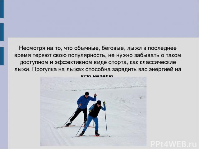 Несмотря на то, что обычные, беговые, лыжи в последнее время теряют свою популярность, не нужно забывать о таком доступном и эффективном виде спорта, как классические лыжи. Прогулка на лыжах способна зарядить вас энергией на всю неделю.