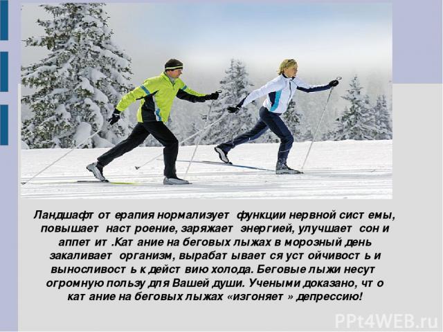 Ландшафтотерапия нормализует функции нервной системы, повышает настроение, заряжает энергией, улучшает сон и аппетит.Катание на беговых лыжах в морозный день закаливает организм, вырабатывается устойчивость и выносливость к действию холода. Беговые …