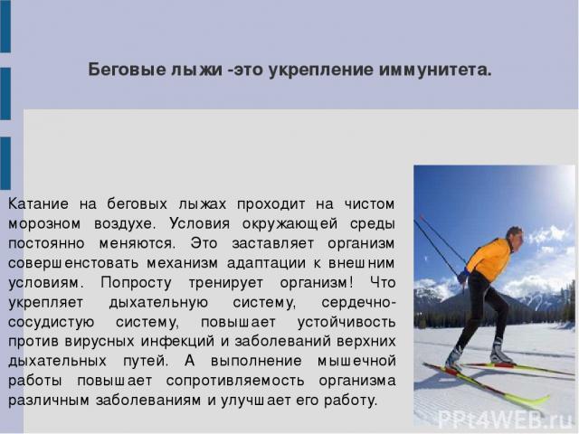 Беговые лыжи -это укрепление иммунитета. Катание на беговых лыжах проходит на чистом морозном воздухе. Условия окружающей среды постоянно меняются. Это заставляет организм совершенстовать механизм адаптации к внешним условиям. Попросту тренирует орг…