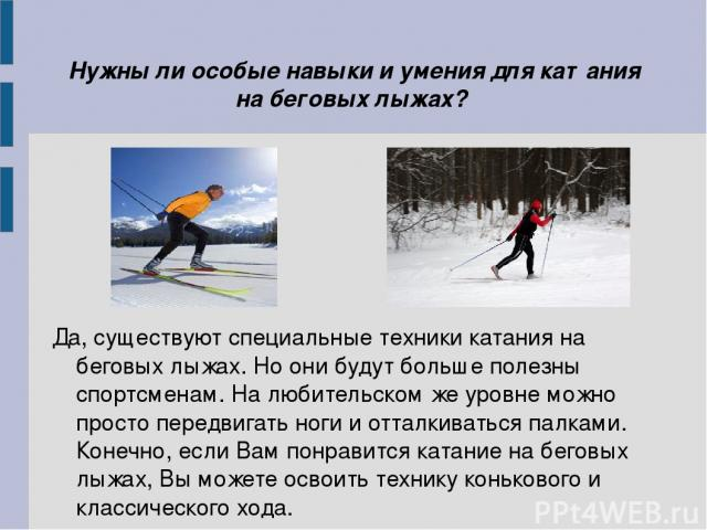 Нужны ли особые навыки и умения для катания на беговых лыжах? Да, существуют специальные техники катания на беговых лыжах. Но они будут больше полезны спортсменам. На любительском же уровне можно просто передвигать ноги и отталкиваться палками. Коне…