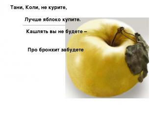 Тани, Коли, не курите, Лучше яблоко купите. Кашлять вы не будете – Про бронхит з
