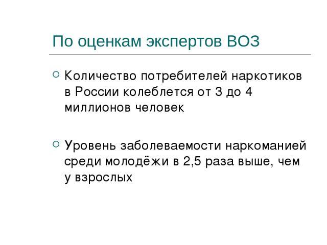 По оценкам экспертов ВОЗ Количество потребителей наркотиков в России колеблется от 3 до 4 миллионов человек Уровень заболеваемости наркоманией среди молодёжи в 2,5 раза выше, чем у взрослых