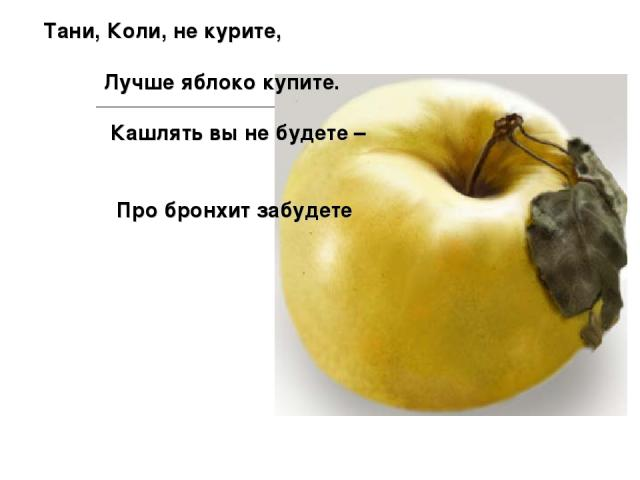 Тани, Коли, не курите, Лучше яблоко купите. Кашлять вы не будете – Про бронхит забудете