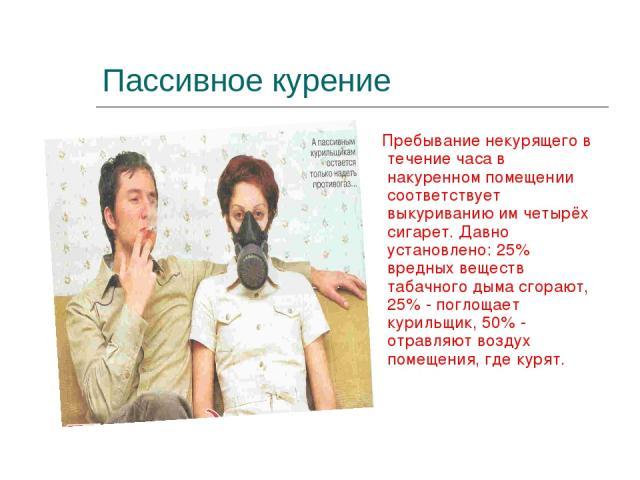 Пассивное курение Пребывание некурящего в течение часа в накуренном помещении соответствует выкуриванию им четырёх сигарет. Давно установлено: 25% вредных веществ табачного дыма сгорают, 25% - поглощает курильщик, 50% - отравляют воздух помещения, г…