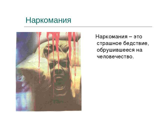 Наркомания Наркомания – это страшное бедствие, обрушившееся на человечество.