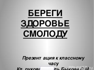 БЕРЕГИ ЗДОРОВЬЕ СМОЛОДУ Презентация к классному часу Кл. руководитель Быкова С.М