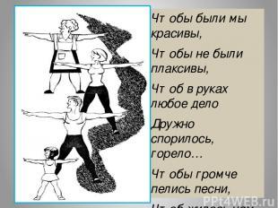 Чтобы были мы красивы, Чтобы не были плаксивы, Чтоб в руках любое дело Дружно сп