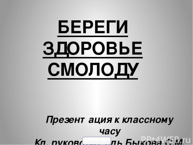 БЕРЕГИ ЗДОРОВЬЕ СМОЛОДУ Презентация к классному часу Кл. руководитель Быкова С.М. 900igr.net