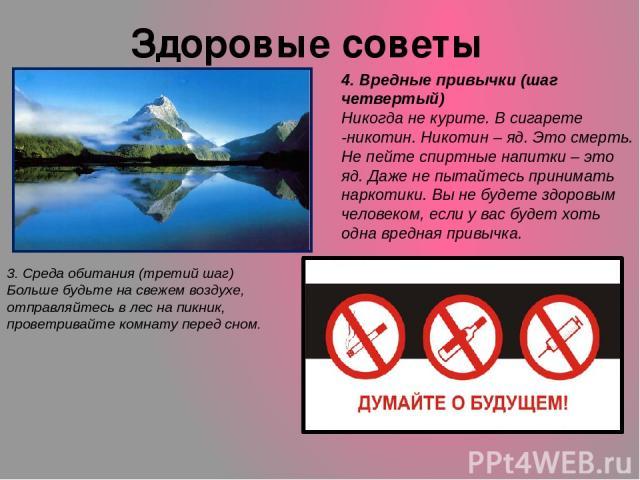 Здоровые советы 3. Среда обитания (третий шаг) Больше будьте на свежем воздухе, отправляйтесь в лес на пикник, проветривайте комнату перед сном. 4. Вредные привычки (шаг четвертый) Никогда не курите. В сигарете -никотин. Никотин – яд. Это смерть. Не…