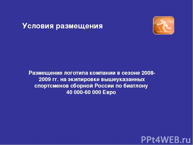Условия размещения Размещение логотипа компании в сезоне 2008-2009 гг. на экипировке вышеуказанных спортсменов сборной России по биатлону 40 000-60 000 Евро