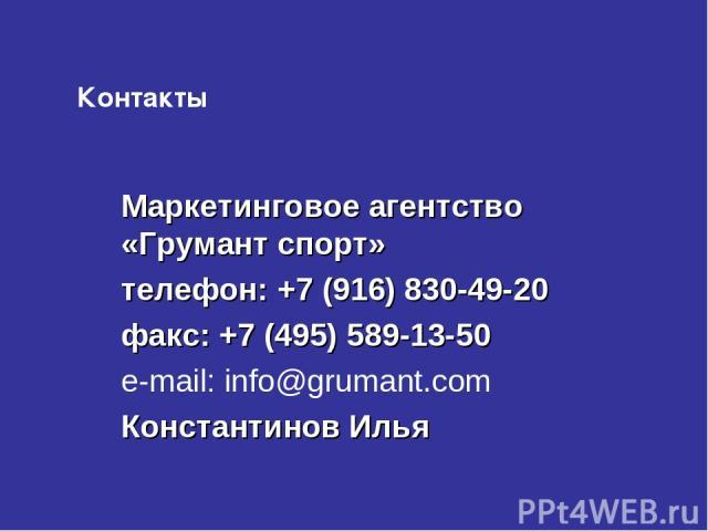 Контакты Маркетинговое агентство «Грумант спорт» телефон: +7 (916) 830-49-20 факс: +7 (495) 589-13-50 e-mail: info@grumant.com Константинов Илья