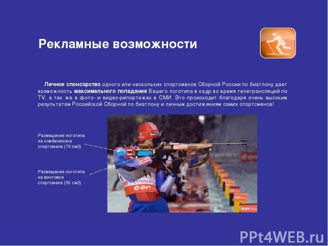 Рекламные возможности Личное спонсорство одного или нескольких спортсменов Сборной России по биатлону дает возможность максимального попадания Вашего логотипа в кадр во время телетрансляций по TV, а так же в фото- и видео-репортажах в СМИ. Это проис…