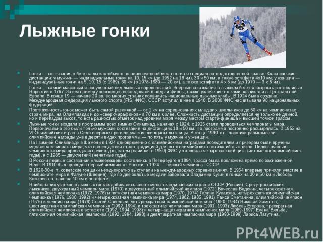 Лыжные гонки Гонки — состязания в беге на лыжах обычно по пересеченной местности по специально подготовленной трассе. Классические дистанции: у мужчин — индивидуальные гонки на 10, 15 км (до 1952 на 18 км), 30 и 50 км, а также эстафета 4x10 км; у же…