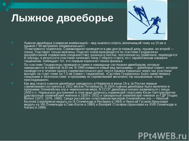 Лыжное двоеборье Лыжное двоеборье (северная комбинация) – вид лыжного спорта, включающий гонку на 15 км и прыжок с 90-метрового (первоначально с 70-метрового) трамплина. Соревнования проводятся в два дня (в первый день- прыжки, во второй — гонка). У…