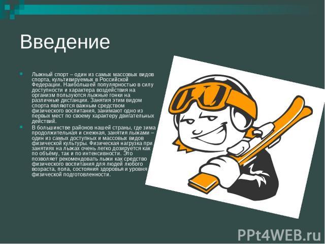 Введение Лыжный спорт – один из самых массовых видов спорта, культивируемых в Российской Федерации. Наибольшей популярностью в силу доступности и характера воздействия на организм пользуются лыжные гонки на различные дистанции. Занятия этим видом сп…