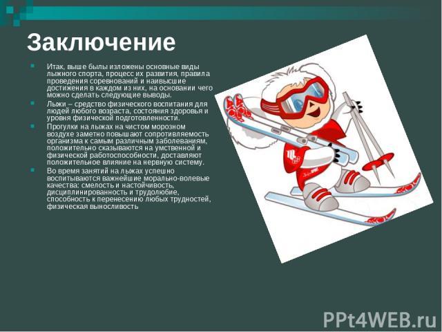 Заключение Итак, выше былы изложены основные виды лыжного спорта, процесс их развития, правила проведения соревнований и наивысшие достижения в каждом из них, на основании чего можно сделать следующие выводы. Лыжи – средство физического воспитания д…