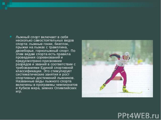 Лыжный спорт включает в себя несколько самостоятельных видов спорта: лыжные гонки, биатлон, прыжки на лыжах с трамплина, двоеборье, горнолыжный спорт. По этим видам спорта есть правила проведения соревнований и предусмотрено присвоение разрядов и зв…