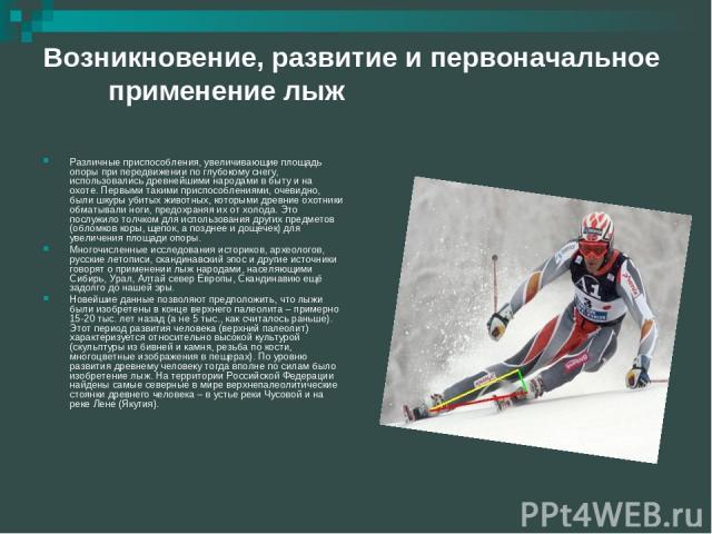 Возникновение, развитие и первоначальное применение лыж Различные приспособления, увеличивающие площадь опоры при передвижении по глубокому снегу, использовались древнейшими народами в быту и на охоте. Первыми такими приспособлениями, очевидно, были…