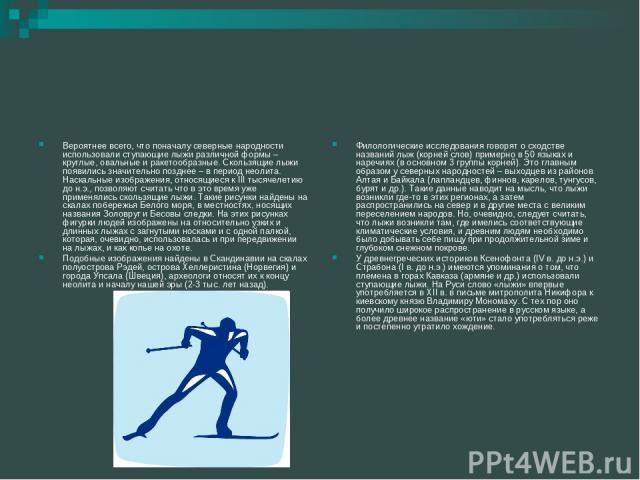 Вероятнее всего, что поначалу северные народности использовали ступающие лыжи различной формы – круглые, овальные и ракетообразные. Скользящие лыжи появились значительно позднее – в период неолита. Наскальные изображения, относящиеся к III тысячелет…