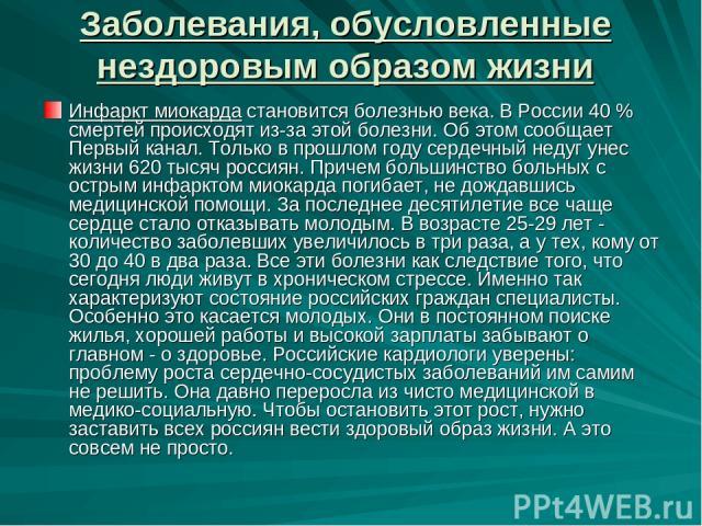 Заболевания, обусловленные нездоровым образом жизни Инфаркт миокарда становится болезнью века. В России 40 % смертей происходят из-за этой болезни. Об этом сообщает Первый канал. Только в прошлом году сердечный недуг унес жизни 620 тысяч россиян. Пр…