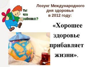 Лозунг Международного дня здоровья в 2012 году: «Хорошее здоровье прибавляет жиз