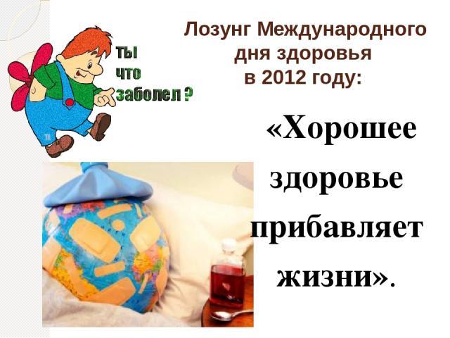 Лозунг Международного дня здоровья в 2012 году: «Хорошее здоровье прибавляет жизни».