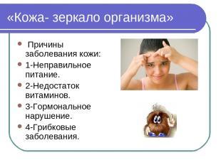 «Кожа- зеркало организма» Причины заболевания кожи: 1-Неправильное питание. 2-Не