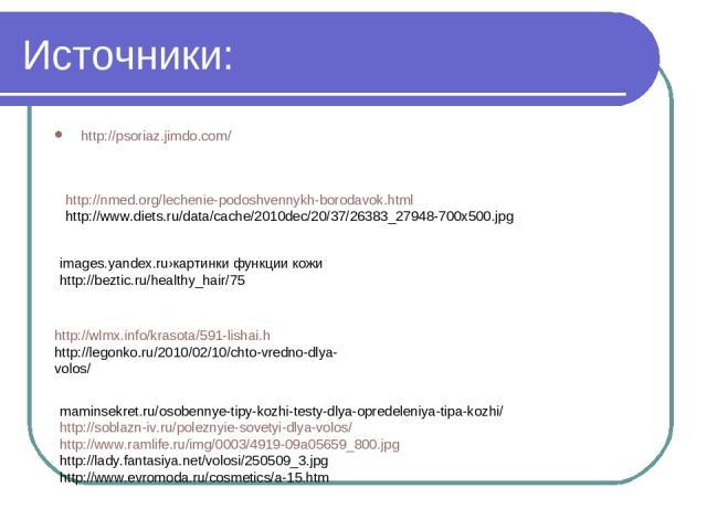 Источники: http://psoriaz.jimdo.com/ images.yandex.ru›картинки функции кожи http://beztic.ru/healthy_hair/75 http://nmed.org/lechenie-podoshvennykh-borodavok.html http://www.diets.ru/data/cache/2010dec/20/37/26383_27948-700x500.jpg http://wlmx.info/…