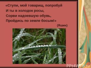 «Ступи, мой товарищ, попробуй И ты в холодок росы, Сорви надоевшую обувь, Пройди