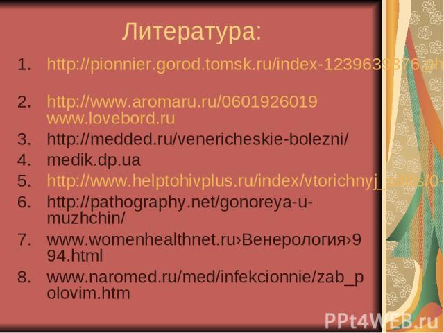 Литература: http://pionnier.gorod.tomsk.ru/index-1239639376.php http://www.aromaru.ru/0601926019 www.lovebord.ru http://medded.ru/venericheskie-bolezni/ medik.dp.ua http://www.helptohivplus.ru/index/vtorichnyj_sifilis/0-134 http://pathography.net/go…