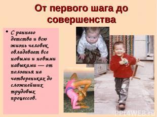 От первого шага до совершенства С раннего детства и всю жизнь человек овладевает