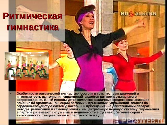 Ритмическая гимнастика Особенности ритмической гимнастики состоит в том, что темп движений и интенсивность выполнения упражнений задаётся ритмом музыкального сопровождения. В ней используется комплекс различных средств оказывающих влияние на организ…