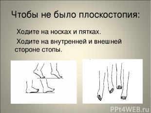 Чтобы не было плоскостопия: Ходите на носках и пятках. Ходите на внутренней и вн