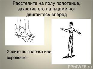 Расстелите на полу полотенце, захватив его пальцами ног двигайтесь вперед Ходите