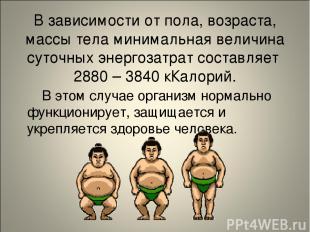 В зависимости от пола, возраста, массы тела минимальная величина суточных энерго