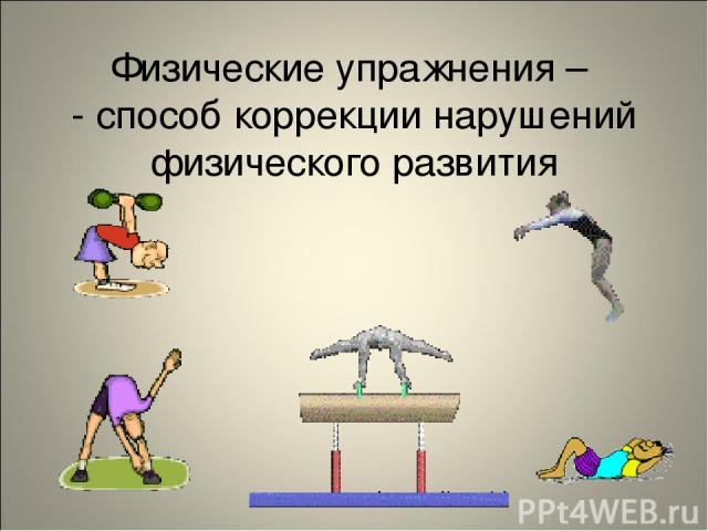 Физические упражнения – - способ коррекции нарушений физического развития