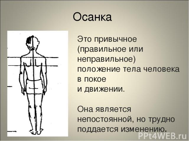 Осанка Это привычное (правильное или неправильное) положение тела человека в покое и движении. Она является непостоянной, но трудно поддается изменению.