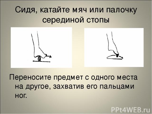 Сидя, катайте мяч или палочку серединой стопы Переносите предмет с одного места на другое, захватив его пальцами ног.