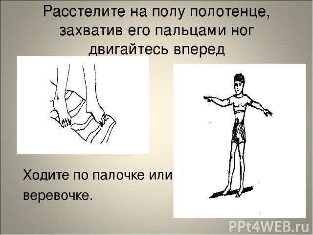 Расстелите на полу полотенце, захватив его пальцами ног двигайтесь вперед Ходите по палочке или веревочке.