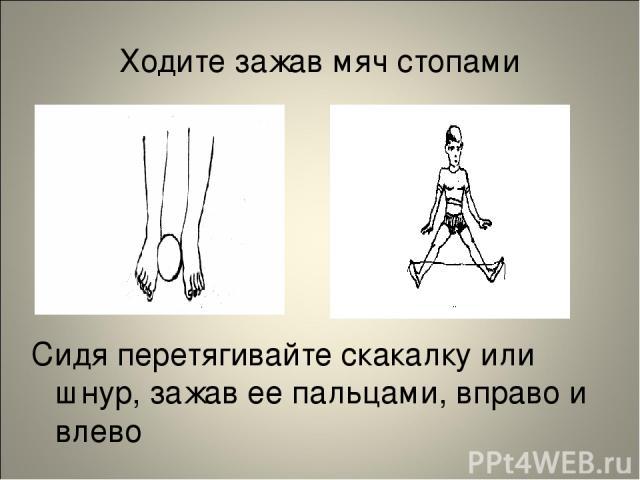 Ходите зажав мяч стопами Сидя перетягивайте скакалку или шнур, зажав ее пальцами, вправо и влево