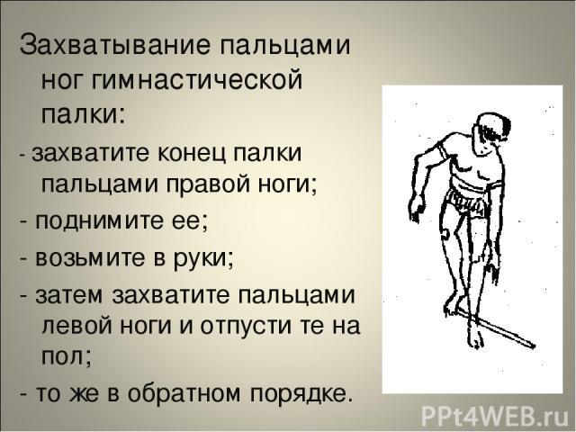 Захватывание пальцами ног гимнастической палки: - захватите конец палки пальцами правой ноги; - поднимите ее; - возьмите в руки; - затем захватите пальцами левой ноги и отпусти те на пол; - то же в обратном порядке.