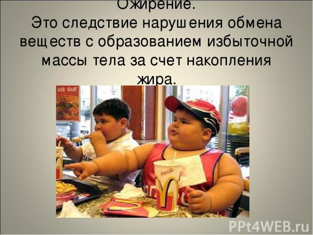 Ожирение. Это следствие нарушения обмена веществ с образованием избыточной массы тела за счет накопления жира.