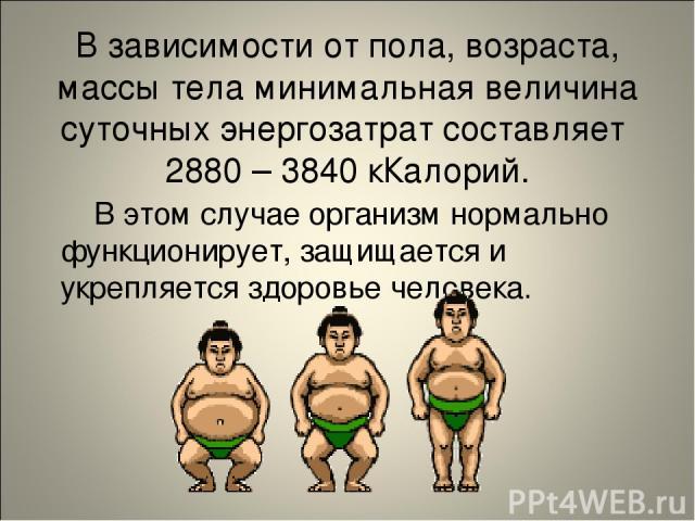 В зависимости от пола, возраста, массы тела минимальная величина суточных энергозатрат составляет 2880 – 3840 кКалорий. В этом случае организм нормально функционирует, защищается и укрепляется здоровье человека.