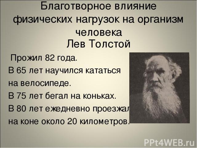 Благотворное влияние физических нагрузок на организм человека Лев Толстой Прожил 82 года. В 65 лет научился кататься на велосипеде. В 75 лет бегал на коньках. В 80 лет ежедневно проезжал на коне около 20 километров.