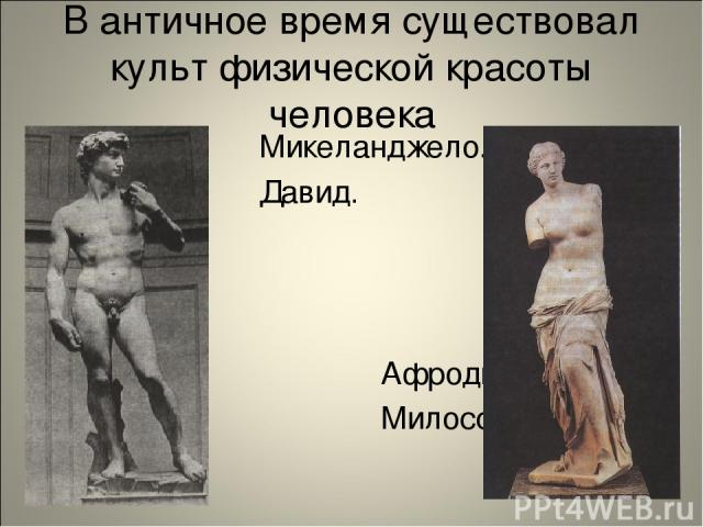 В античное время существовал культ физической красоты человека Микеланджело. Давид. Афродита Милосская.