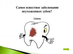 Самое известное заболевание неухоженных зубов? 3 балла.