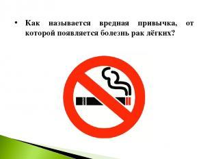 Как называется вредная привычка, от которой появляется болезнь рак лёгких?