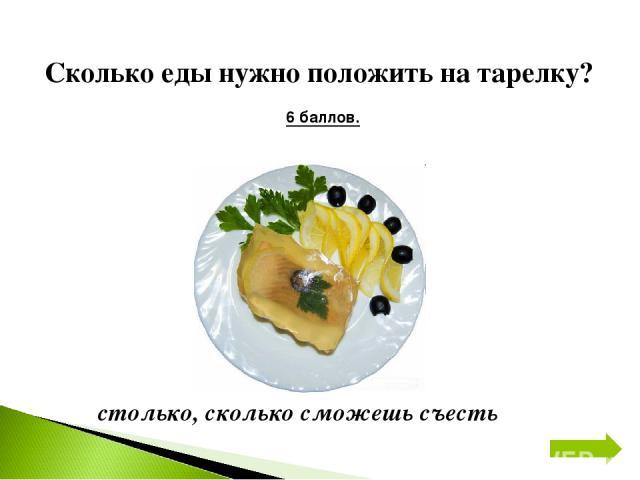 Сколько еды нужно положить на тарелку? 6 баллов. столько, сколько сможешь съесть