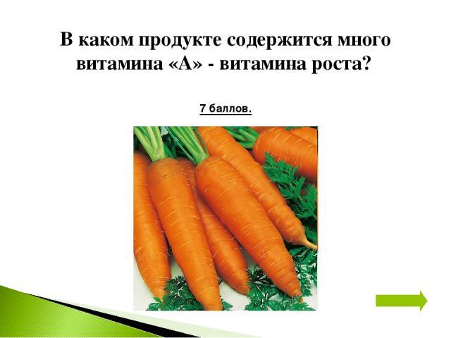 В каком продукте содержится много витамина «А» - витамина роста? 7 баллов.