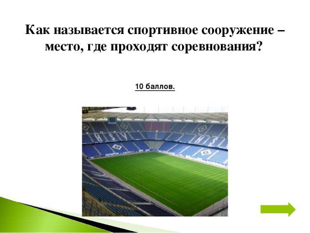 Как называется спортивное сооружение – место, где проходят соревнования? 10 баллов.